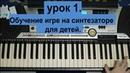 лучшие уроки на синтезаторе для детей. УРОК 1.