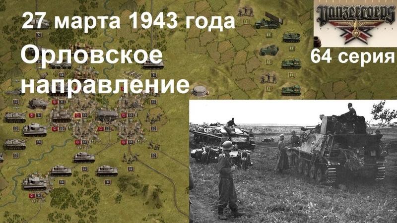 Panzer Corps Гранд Кампания 64 серия Орловское направление 27 марта 1943 года