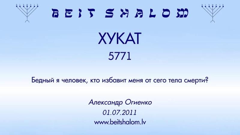 «ХУКАТ» 5771 «Бедный я человек, кто избавит меня от сего тела смерти?» (А.Огиенко 01.07.2011)
