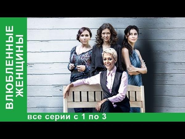 Влюбленные Женщины Все серии с 1 по 3 Мелодрама Лучшие Фильмы