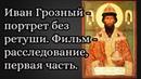 Иван Грозный портрет без ретуши Фильм расследование первая часть
