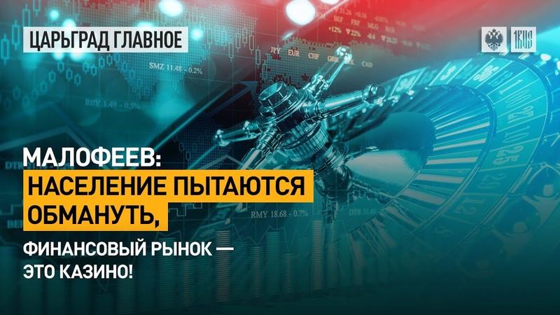 Малофеев: Население пытаются обмануть, финансовый рынок – это казино!