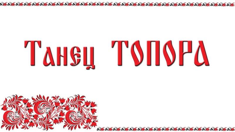 Русские народные танцы и ХОРОВОДЫ Танец ТОПОРА