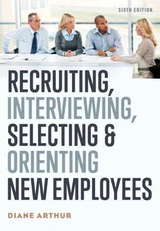 Recruiting, Interviewing, Selecting, and Orienting New Employees - Diane Arthur