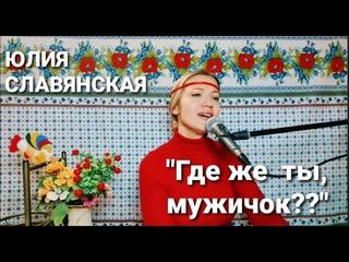 """Юлия Славянская - """"Где же ты, мужичок?"""""""