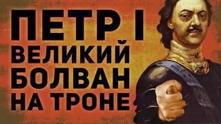 ПЕТР 1 - ВЕЛИКИЙ БОЛВАН НА ТРОНЕ