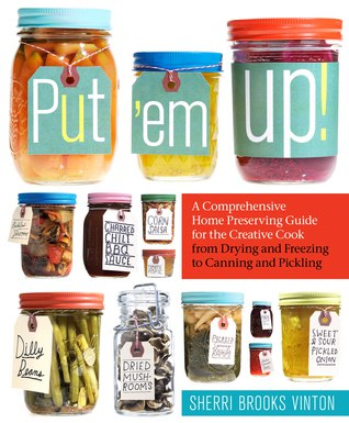 Put em Up! A Comprehensive Home Preserving Guide for the Creative Cook- from Drying and Freezing to Canning