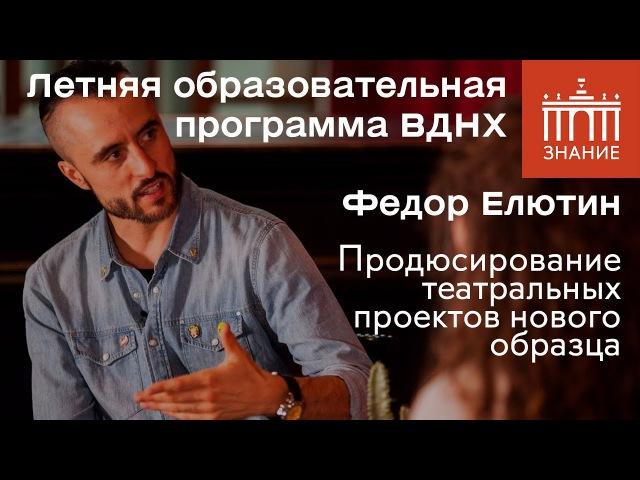 Федор Елютин | Продюсирование театральных проектов нового образца | Знание.ВДНХ