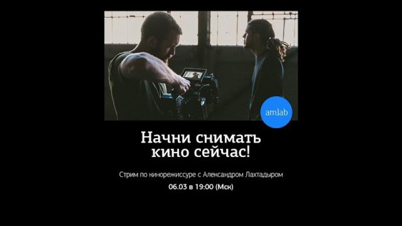 Начни снимать кино сейчас! Советы кинодраматурга и преподавателя по режиссуре А. Лахтадыра