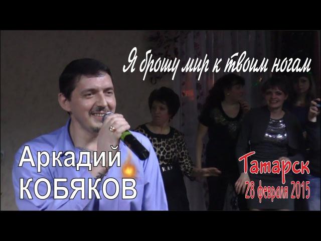 Аркадий КОБЯКОВ Я брошу мир к твоим ногам Татарск 28 02 2015