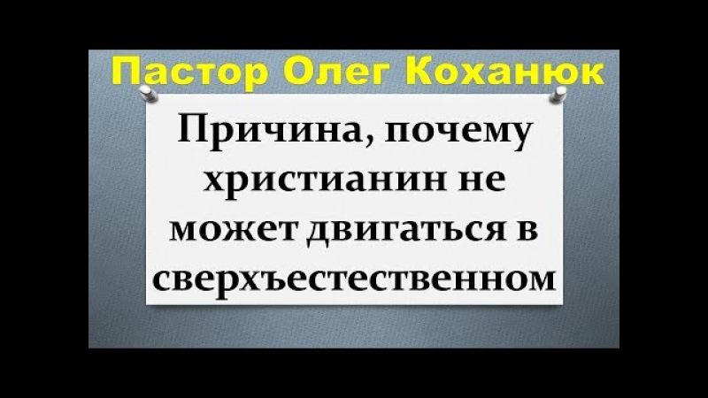 Пастор Олег Коханюк - Причина, почему христианин не может двигаться в сверхъесте...