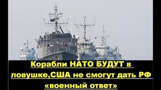 Корабли НАТО окажутся в ловушке:почему Запад и США не смогут дать РФ «военный ответ» в Азове!