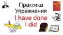 ПРАКТИКА упражнения I have done и I did