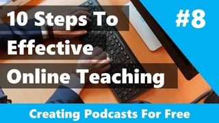 10 Ways To Teach Online Effectively: #8 - Create A Podcast For Free