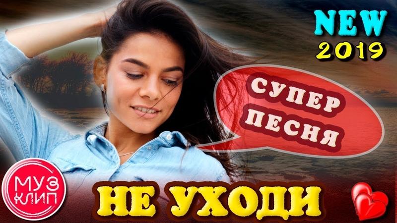 Не уходи ОБАЛДЕННАЯ ПЕСНЯ НОВИНКА Шансон 2019 ✅❤️