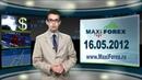 16.05.12 - NEWS. Новости рынка Форекс. MaxiForex