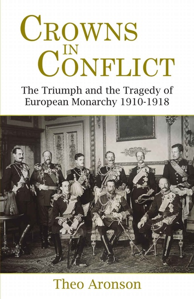 Crowns in Conflict The Triumph and the Tragedy of European Monarchy 1910-1918 by Theo Aronson