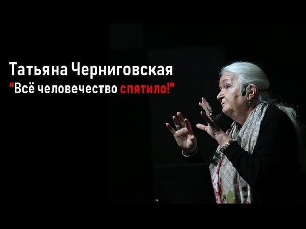 Всё человечество спятило Татьяна Черниговская