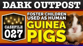 Dark Outpost 07-27-2020  Foster Children Used As Human Guinea Pigs
