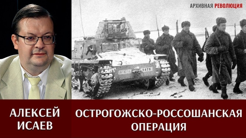 Алексей Исаев об Острогожско Россошанской и Воронежско Касторненской операциях