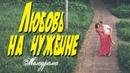 Фильм про возвращение в деревню - Любовь На Чужбине / Русские мелодрамы новинки