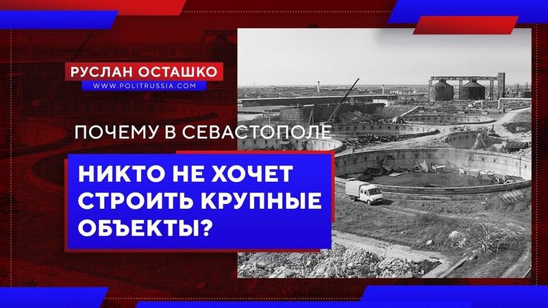 Почему в Севастополе никто не хочет строить крупные объекты? (Руслан Осташко)