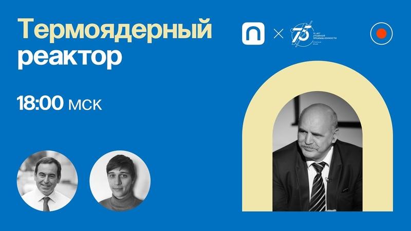 Термоядерный реактор Анатолий Красильников в Рубке ПостНауки
