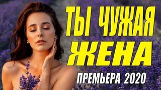 Восхитительный!! Блестящий!! - ТЫ ЧУЖАЯ ЖЕНА - Русские мелодрамы 2020 новинки HD 1080P