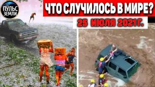 Катаклизмы за день 25 ИЮЛЯ 2021! Пульс Земли! в мире событие дня #flooding #ураган #потоп #град