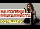 Прикольная комедия захочется смотреть снова - НА КОЛЕНИ ПОЖАЛУЙСТА Русские комедии 2021 новинки