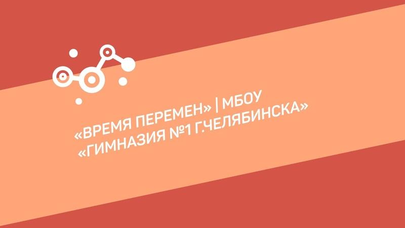 Время перемен МБОУ Гимназия №1 г Челябинска