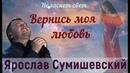 ВЕРНИСЬ, МОЯ ЛЮБОВЬ. Памяти Наташи Сумишевской