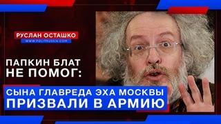 Папкин блат не помог: сына главреда Эха Москвы призвали в армию (Руслан Осташко)