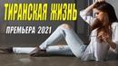 Фильм о любви! ТИРАНСКАЯ ЖИЗНЬ Русские мелодрамы 2021 новинки HD