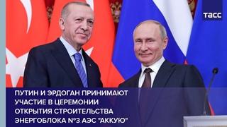 """Путин и Эрдоган принимают участие в церемонии открытия строительства энергоблока №3 АЭС """"Аккую"""""""